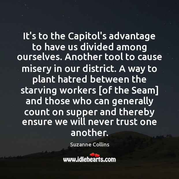 It's to the Capitol's advantage to have us divided among ourselves. Another Never Trust Quotes Image