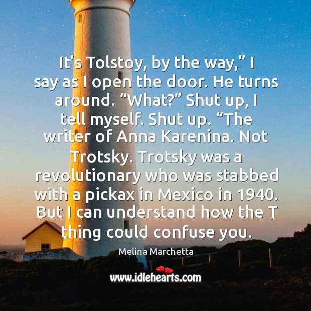 """It's Tolstoy, by the way,"""" I say as I open the Melina Marchetta Picture Quote"""