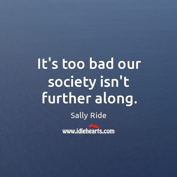 It's too bad our society isn't further along. Sally Ride Picture Quote