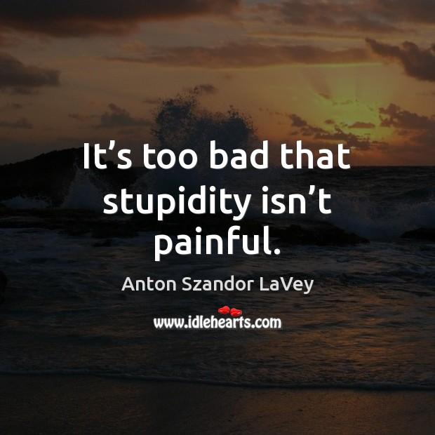 It's too bad that stupidity isn't painful. Anton Szandor LaVey Picture Quote