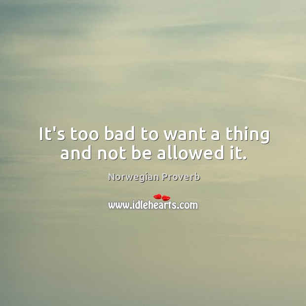 It's too bad to want a thing and not be allowed it. Norwegian Proverbs Image