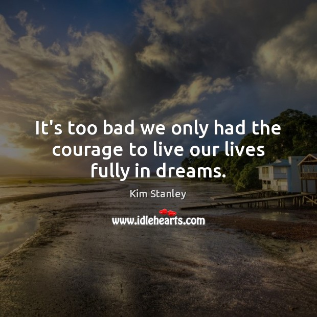 It's too bad we only had the courage to live our lives fully in dreams. Image