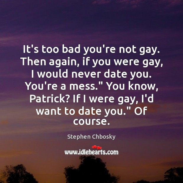 It's too bad you're not gay. Then again, if you were gay, Stephen Chbosky Picture Quote