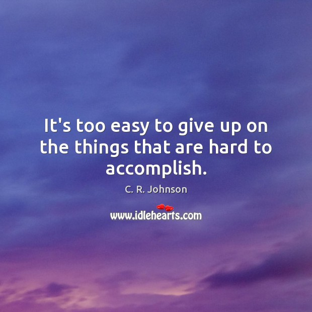 Image, It's too easy to give up on the things that are hard to accomplish.