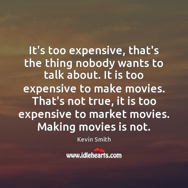 It's too expensive, that's the thing nobody wants to talk about. It Kevin Smith Picture Quote