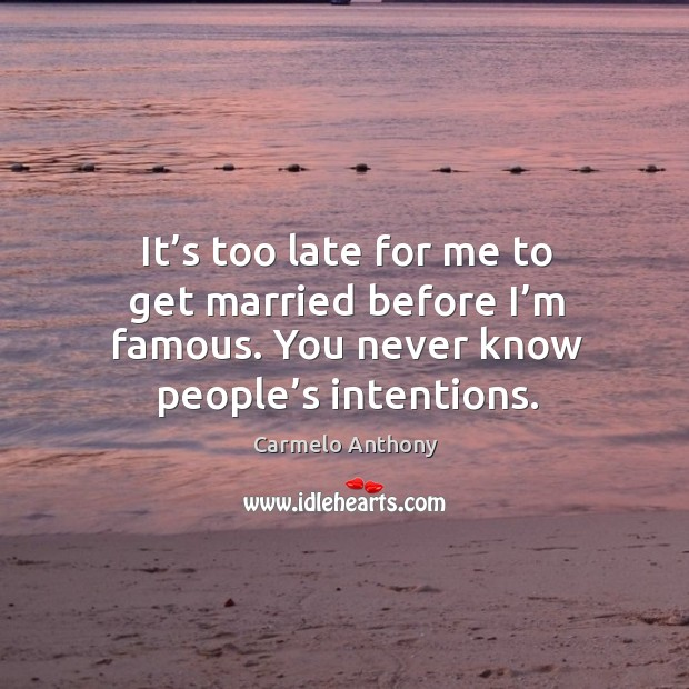 It's too late for me to get married before I'm famous. You never know people's intentions. Image