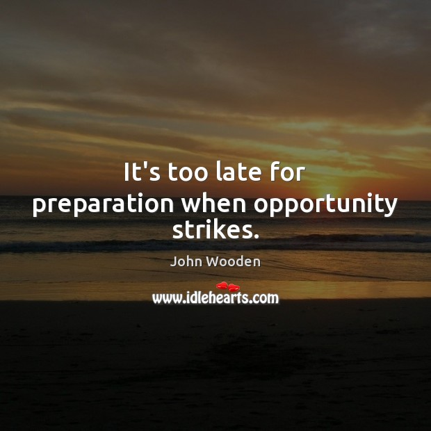It's too late for preparation when opportunity strikes. Image