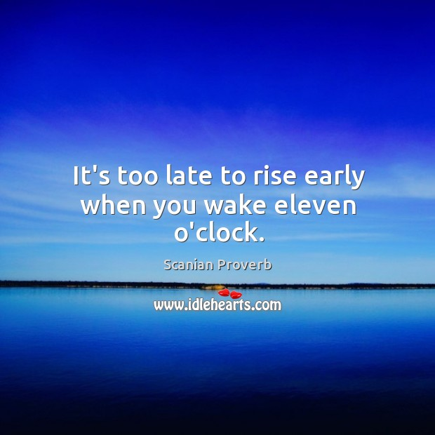 Image, It's too late to rise early when you wake eleven o'clock.