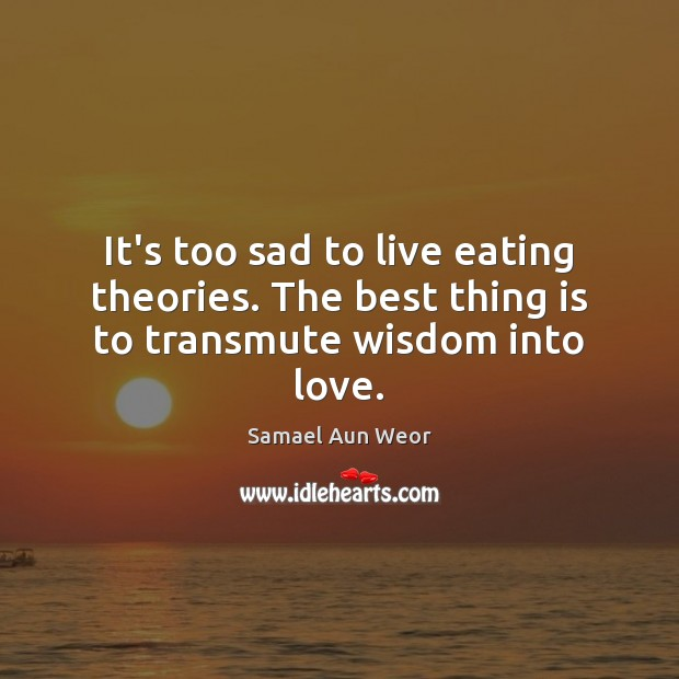 It's too sad to live eating theories. The best thing is to transmute wisdom into love. Image