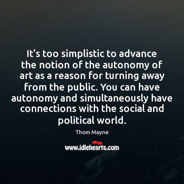 It's too simplistic to advance the notion of the autonomy of art Thom Mayne Picture Quote