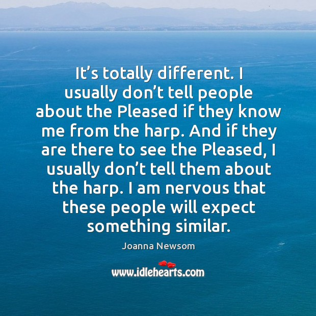 It's totally different. I usually don't tell people about the pleased if they know me from the harp. Joanna Newsom Picture Quote