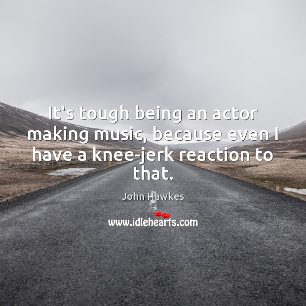 It's tough being an actor making music, because even I have a knee-jerk reaction to that. John Hawkes Picture Quote