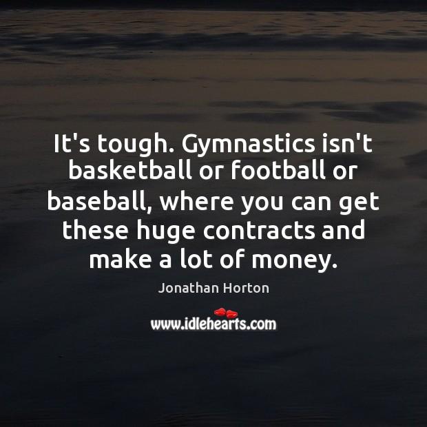 Image, It's tough. Gymnastics isn't basketball or football or baseball, where you can