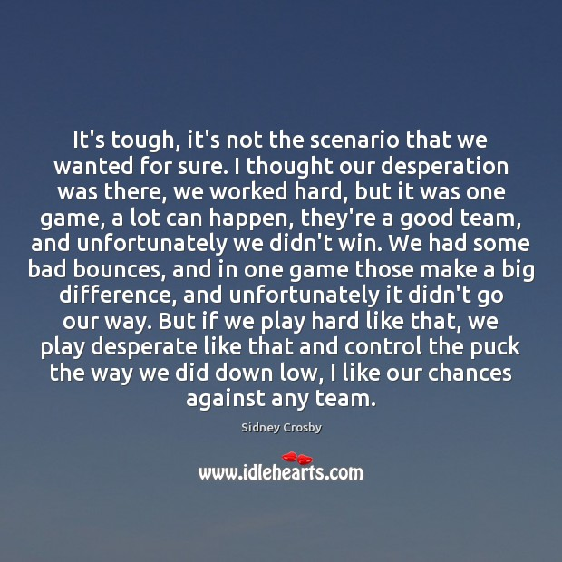 It's tough, it's not the scenario that we wanted for sure. I Sidney Crosby Picture Quote