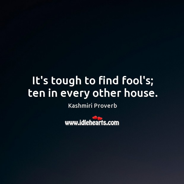 Image, It's tough to find fool's; ten in every other house.