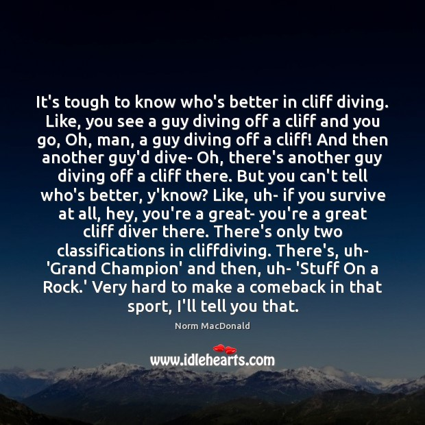 It's tough to know who's better in cliff diving. Like, you see Norm MacDonald Picture Quote