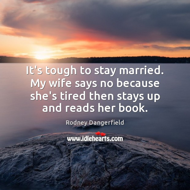 It's tough to stay married. My wife says no because she's tired Rodney Dangerfield Picture Quote