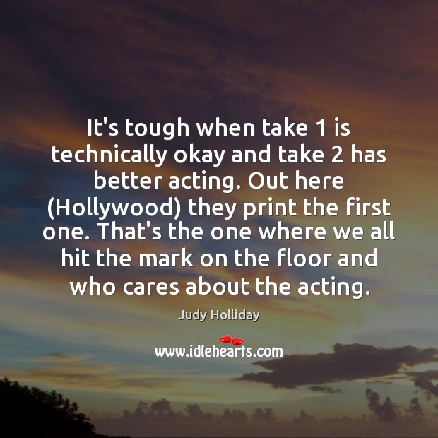 It's tough when take 1 is technically okay and take 2 has better acting. Judy Holliday Picture Quote