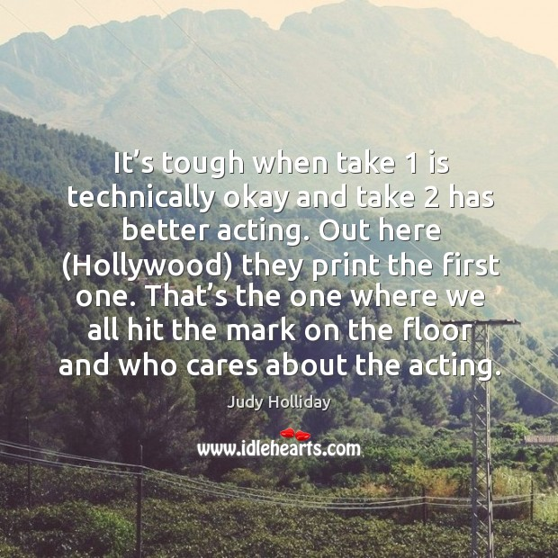It's tough when take 1 is technically okay and take 2 has better acting. Out here (hollywood) they print the first one. Judy Holliday Picture Quote