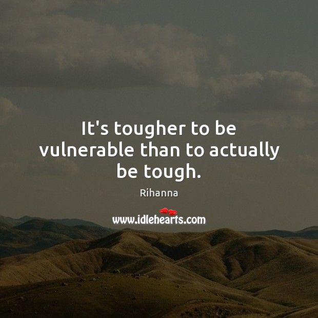 It's tougher to be vulnerable than to actually be tough. Image