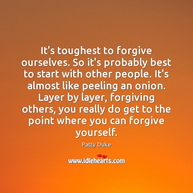 It's toughest to forgive ourselves. So it's probably best to start with Forgive Yourself Quotes Image