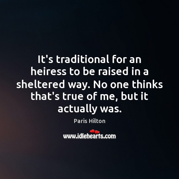It's traditional for an heiress to be raised in a sheltered way. Paris Hilton Picture Quote