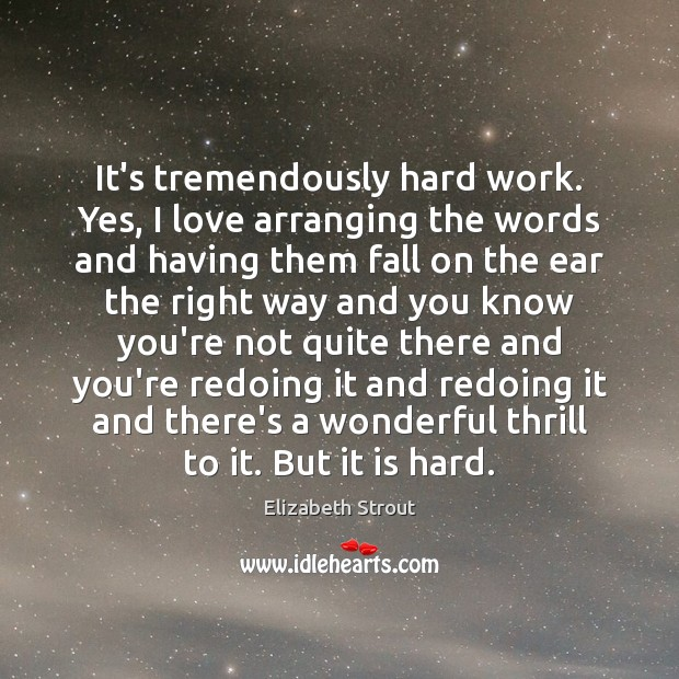 It's tremendously hard work. Yes, I love arranging the words and having Elizabeth Strout Picture Quote