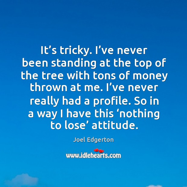 It's tricky. I've never been standing at the top of the tree with tons of money thrown at me. Joel Edgerton Picture Quote