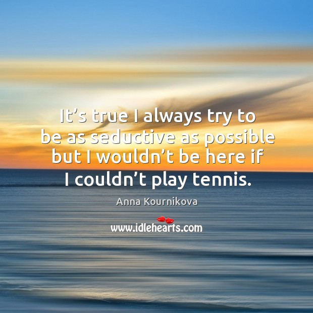 It's true I always try to be as seductive as possible but I wouldn't be here if I couldn't play tennis. Anna Kournikova Picture Quote