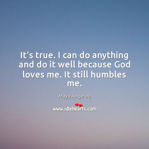 Image, It's true. I can do anything and do it well because God loves me. It still humbles me.