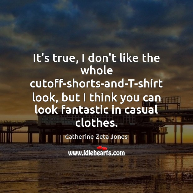 It's true, I don't like the whole cutoff-shorts-and-T-shirt look, but I think Catherine Zeta Jones Picture Quote