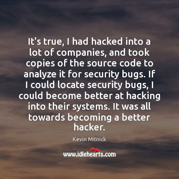 It's true, I had hacked into a lot of companies, and took Kevin Mitnick Picture Quote