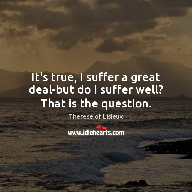 It's true, I suffer a great deal-but do I suffer well? That is the question. Image