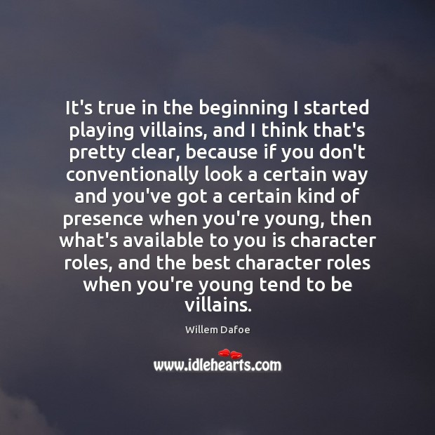 It's true in the beginning I started playing villains, and I think Willem Dafoe Picture Quote