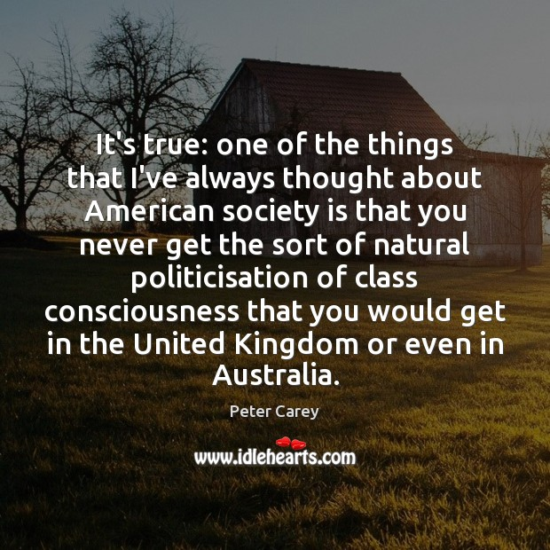 It's true: one of the things that I've always thought about American Society Quotes Image