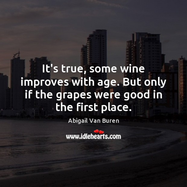 Image, It's true, some wine improves with age. But only if the grapes