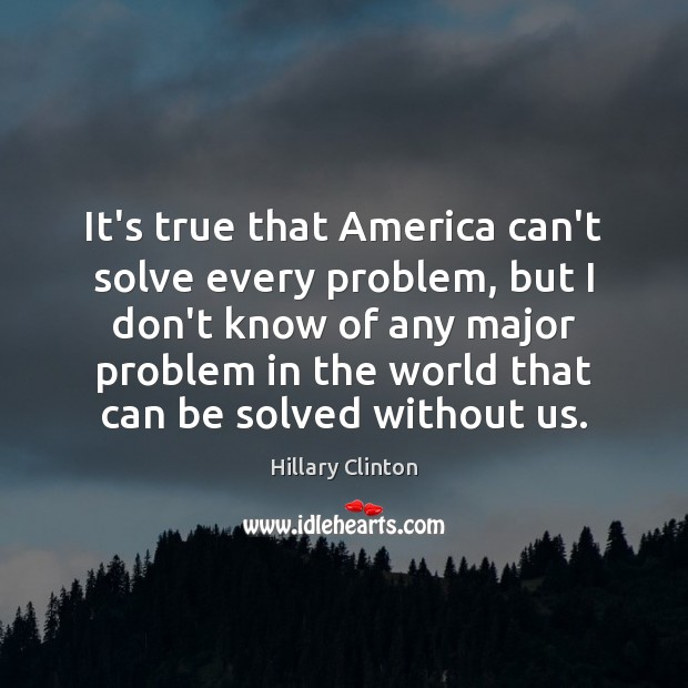 It's true that America can't solve every problem, but I don't know Hillary Clinton Picture Quote