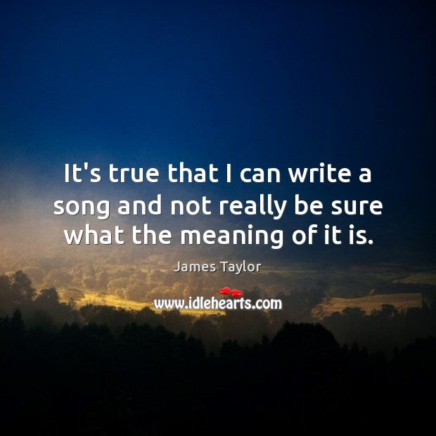 It's true that I can write a song and not really be sure what the meaning of it is. James Taylor Picture Quote