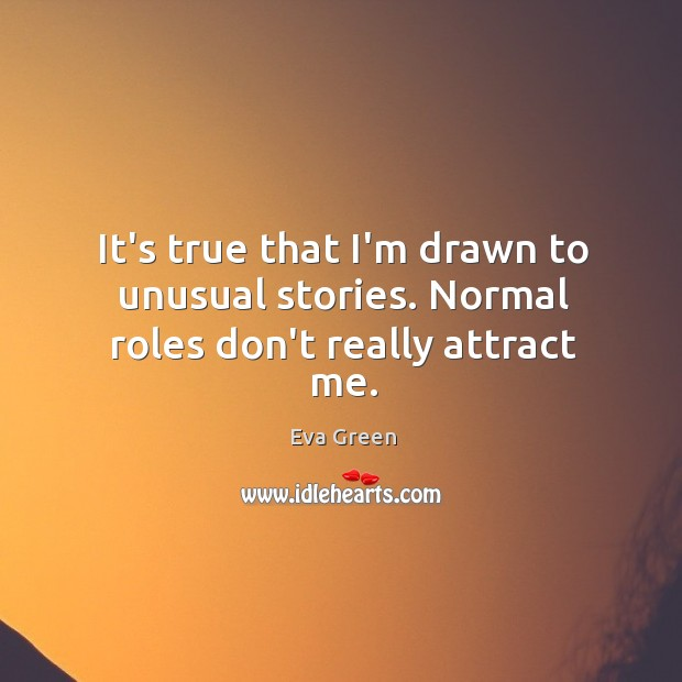 It's true that I'm drawn to unusual stories. Normal roles don't really attract me. Image