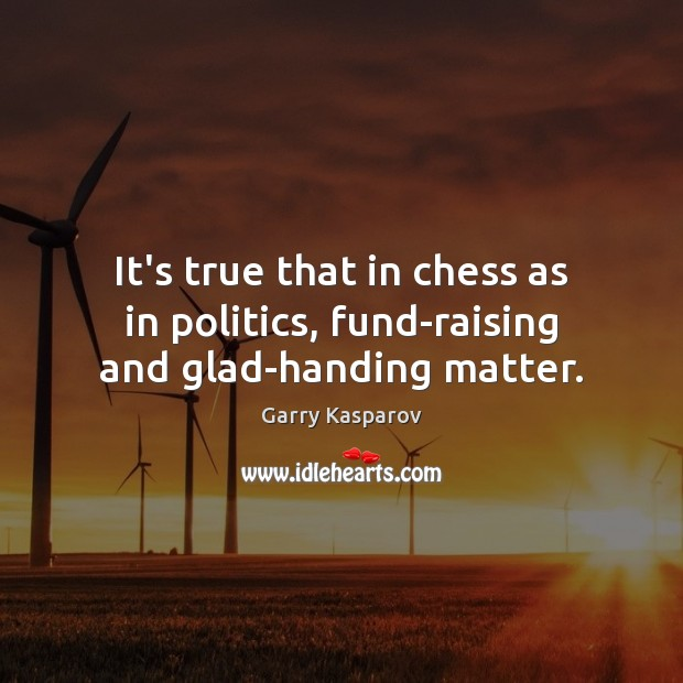 It's true that in chess as in politics, fund-raising and glad-handing matter. Garry Kasparov Picture Quote