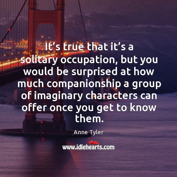 It's true that it's a solitary occupation, but you would be surprised at how much Image