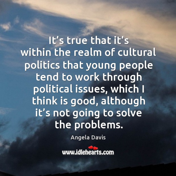 It's true that it's within the realm of cultural politics that young people tend to work through Image