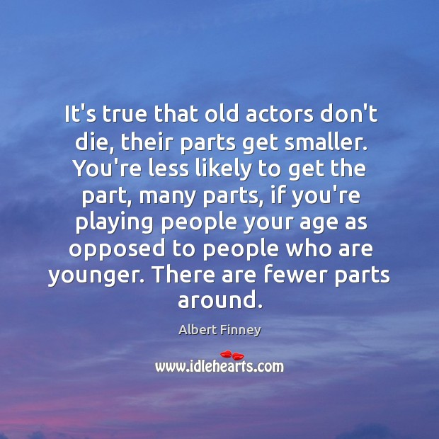 It's true that old actors don't die, their parts get smaller. You're Image