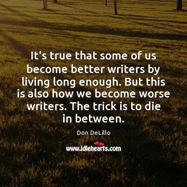 It's true that some of us become better writers by living long Don DeLillo Picture Quote