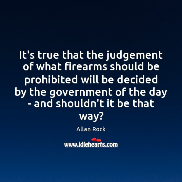 Image, It's true that the judgement of what firearms should be prohibited will