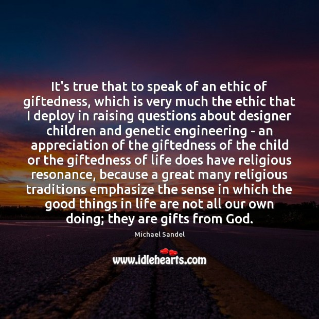 It's true that to speak of an ethic of giftedness, which is Michael Sandel Picture Quote