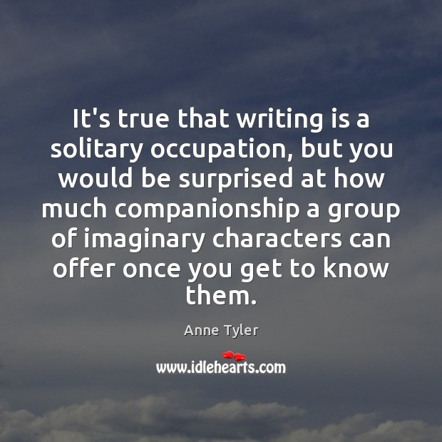 It's true that writing is a solitary occupation, but you would be Anne Tyler Picture Quote