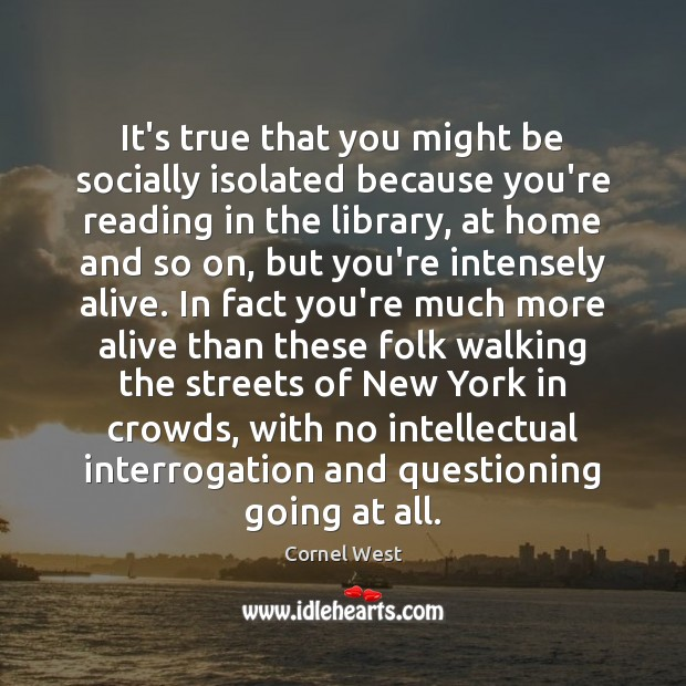 It's true that you might be socially isolated because you're reading in Cornel West Picture Quote