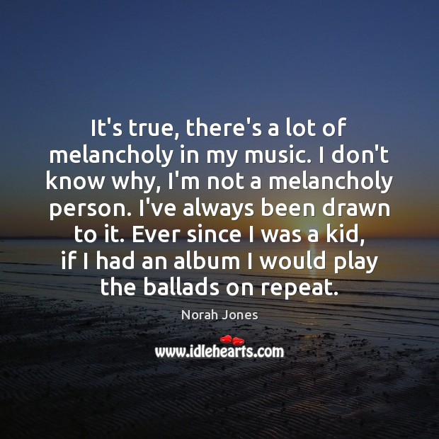 It's true, there's a lot of melancholy in my music. I don't Norah Jones Picture Quote