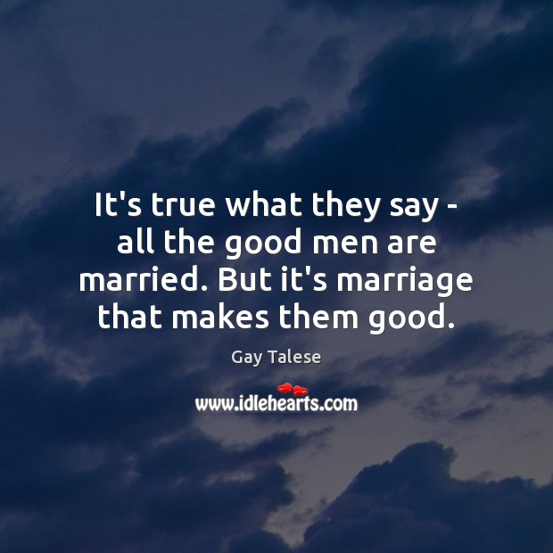 It's true what they say – all the good men are married. Gay Talese Picture Quote